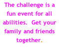 The challenge is a fun event for all abilities.  Get your family and friends together.