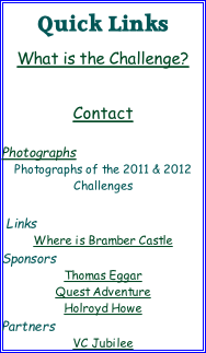 Quick Links  What is the Challenge?    Contact   Photographs Photographs of the 2011 & 2012 Challenges   Links Where is Bramber Castle Sponsors Thomas Eggar Quest Adventure Holroyd Howe Partners VC Jubilee