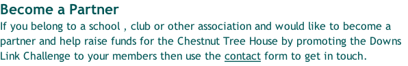 Become a Partner If you belong to a school , club or other association and would like to become a partner and help raise funds for the Chestnut Tree House by promoting the Downs Link Challenge to your members then use the contact form to get in touch.